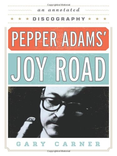 Read Online Pepper Adams' Joy Road: An Annotated Discography (Studies in Jazz) pdf epub