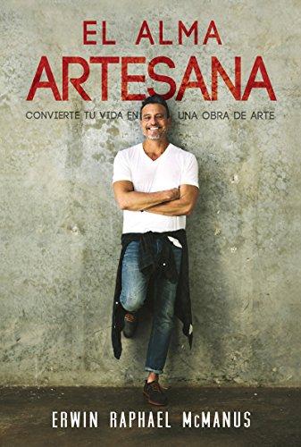 El Alma Artesana: Convierte Tu Vida En Una Obra De Arte - Spanish The Artisan Soul (Spanish Edition) [Erwin Raphael McManus] (Tapa Blanda)