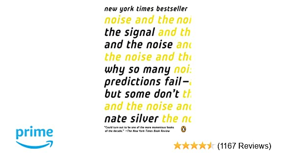 The Signal and the Noise: Why So Many Predictions Fail--but Some Don