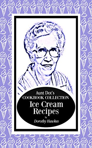 Aunt Dot's Cookbook Collection of Ice Cream Recipes (Sweet and Savory Treats Series 8) by Dorothy Hawkes