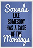 Sounds Like Somebody Has A Case of the Mondays Poster 13 x 19in