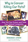 Why Is Cancer Killing Our Pets?, Deborah Straw, 089281926X