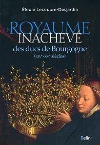 Le royaume inachevé des ducs de Bourgogne : XIVe-XVe siècles par Elodie Lecuppre-Desjardin