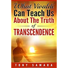 What Vivaldi Can Teach Us About the Truth of Transcendence: How Historical and Contemporary Musicians, Artists & Artistes Allow Humanity to Evolve Spiritually & Experience Joy & Freedom.