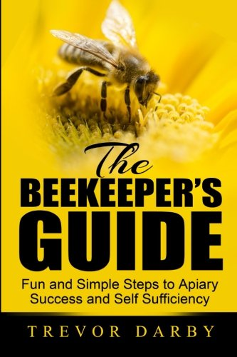 The Beekeeper's Guide: Fun and Simple Steps to Apiary Success and Self...