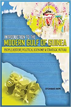 An Introduction to the Modern Gulf of Guinea: People, History, Political Economy & Strategic Future