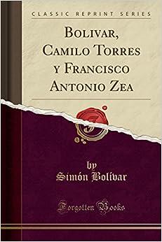 Bolivar, Camilo Torres y Francisco Antonio Zea (Classic Reprint)