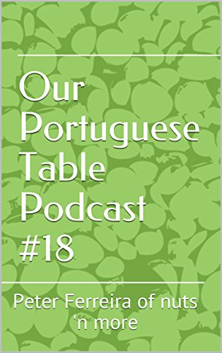 Our Portuguese Table Podcast #18: Peter Ferreira of nuts 'n more (Our Portuguese Table podcast transcription) by Maria Lawton, Angela Simoes