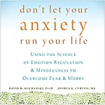 Don't Let Your Anxiety Run Your Life: Using the Science of Emotion Regulation and Mindfulness to Overcome Fear and Worry | Joshua E. Curtiss MA,David H. Klemanski PsyD