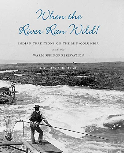 When the River Ran Wild! Indian Traditions on the Mid-Columbia and the Warm Springs Reservation