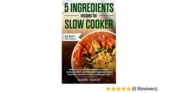 5 INGREDIENT RECIPES FOR SLOW COOKER: Delicious, Quick and Easy recipes that can make everyone who is working all day long and don't have enough time to spend for cooking. BE BUSY - NOT HUNGRY!