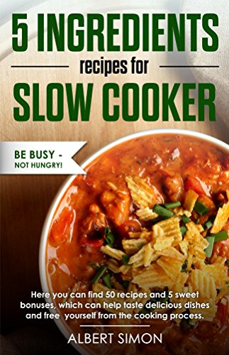 5 INGREDIENT RECIPES FOR SLOW COOKER: Delicious, Quick and Easy recipes that can make everyone who is working all day long and don't have enough time to spend for cooking. BE BUSY - NOT HUNGRY! (Steps To Be Happy All The Time)