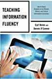 Teaching Information Fluency : How to Teach Students to Be Efficient, Ethical, and Critical Information Consumers, Heine, Carl and O'Connor, Dennis, 0810890623
