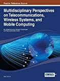 Multidisciplinary Perspectives on Telecommunications, Wireless Systems, and Mobile Computing, Wen-Chen Hu, 1466647159
