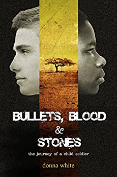 Bullets, Blood and Stones: the journey of a child soldier: Book I in the Stones Trilogy by [White, Donna]