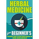 Herbal Medicine For Beginners -  A Beginner's Guide for Using Herbal Medicine for Curing, Healing and Health (Herbal Medicine Guide, Herbal Medicine To ... Heal, Herbal Medicine For Health, Herbals)
