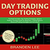 Day Trading Options: This Book Includes - Day Trading Strategies, Options Trading: Strategy Guide for Beginners, Trading Options: Advanced Trading Strategies and Techniques