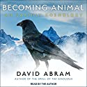 Becoming Animal: An Earthly Cosmology Audiobook by David Abram Narrated by David Abram