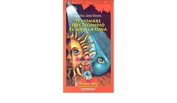 El Hombre que Escondio el Sol y la Luna (Primer Acto: Teatro Infantil y Juvenil) (Spanish Edition): Carlos Jose Reyes: 9789583004377: Amazon.com: Books