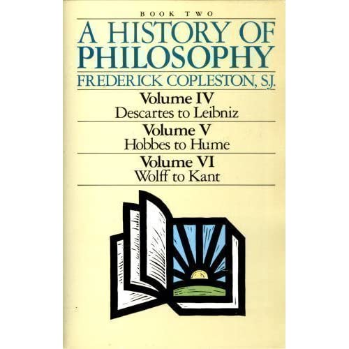 A History of Philosophy (Volume IV, Descartes to Leibniz, Volume V, Hobbes to Hume, Volume VI, Wolff to Kant/3 Volumes in 1)...