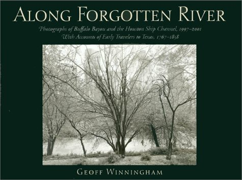 Along Forgotten River: Photographs of Buffalo Bayou and the Houston Ship Channel, 1997–2001, With Accounts of Early Travelers to Texas, 1767–1858