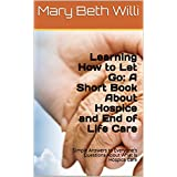 Learning How to Let Go: A Short Book About Hospice and End of Life Care: Simple Answers to Everyone's Questions About Final Stages and What is Hospice Care