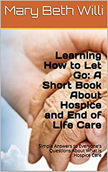 Learning How to Let Go: A Short Book About Hospice and End of Life Care: Simple Answers to Everyone's Questions About Final Stages and What is Hospice Care by [Willi, Mary Beth]