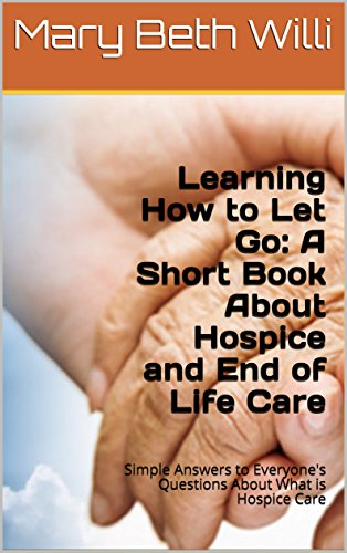 Learning How to Let Go: A Hospice Book on Dying and End of Life Care: Simple Answers to Everyone's Questions About Final Stages and What is Hospice Care