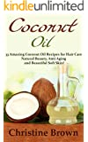 Coconut Oil: Coconut Oil for Beginners - 33 Amazing Coconut Oil Recipes for Hair Care, Natural Beauty, Anti-Aging and Beautiful Soft Skin! (Essential Oils, Natural Remedies, Homemade Beauty Products)