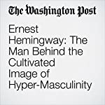 Ernest Hemingway: The Man Behind the Cultivated Image of Hyper-Masculinity   Matthew Adams