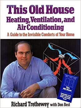 This Old House Heating, Ventilation, and Air Conditioning: A Guide to the Invisible Comforts of Your Home, Trethewey, Richard; Best, Don