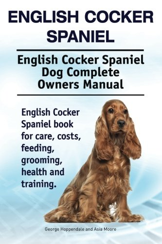 English Cocker Spaniel. English Cocker Spaniel Dog Complete Owners Manual. English Cocker Spaniel book for care, costs, feeding, grooming, health and training.