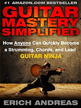 Guitar Mastery Simplified: How Anyone Can Quickly Become a Strumming, Chords, and Lead Guitar Ninja by [Andreas, Erich]