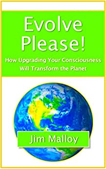 Evolve Please!: How Upgrading Your Consciousness Will Transform The Planet by [Malloy, Jim]