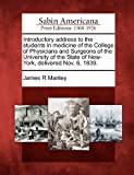 Introductory Address to the Students in Medicine of the College of Physicians and Surgeons of the University of the State of New-York, Delivered Nov, James R. Manley, 1275712436