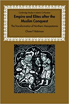 Empire and Elites after the Muslim Conquest: The Transformation of Northern Mesopotamia (Cambridge Studies in Islamic Civilization)