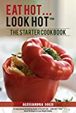 EAT HOT...LOOK HOT: The Starter Cookbook: The Beginner's Guide with 60 Delicious Recipes, Shopping Guides, and Tips for Easy Weight Loss The Hot Way! (EAT HOT, LOOK HOT Book 2)