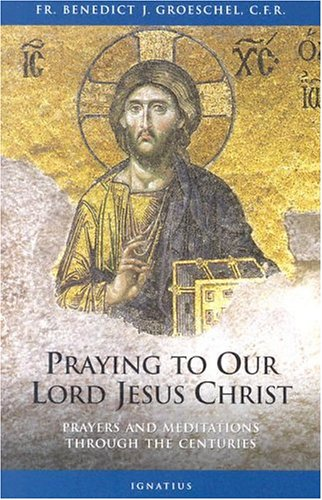 Praying to Our Lord Jesus Christ: Prayers and Meditations Through the Centuries