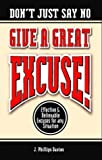 Don't Just Say No-Give a Great Excuse : Effective and Believable Excuses for Any Situation, Davies, J. Phillips, 1930173016
