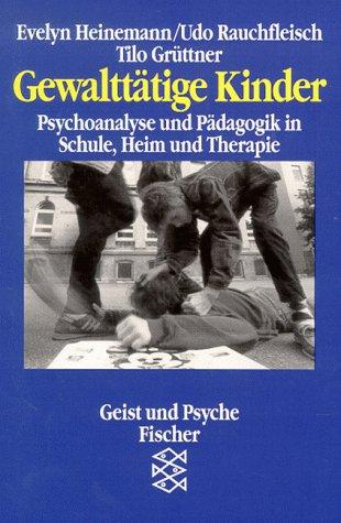 Gewalttätige Kinder. Psychoanalyse und Pädagogik in Schule, Heim und Therapie
