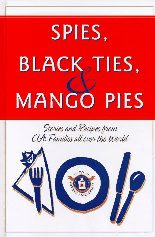 Spies, Black Ties & Mango Pies: Stories and Recipes from CIA Families All Over the World by United States Central Intelligence Agency Family Advisory Board