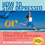 How to Stay Depressed: Or Kiss it Good-Bye through New Discoveries | Glenn Richards Robinson