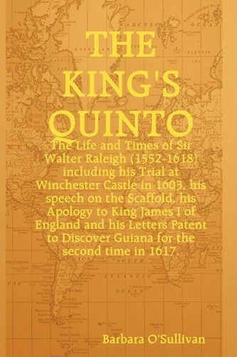 The King's Quinto: The Life and Times of Sir Walter Raleigh (1552-1618) Including His Trial at Winchester in 1603, His Speech on the Scaffold in 1618, His Apology to King - At Caesars Shops The