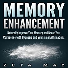 Memory Enhancement: Naturally Improve Your Memory and Boost Your Confidence with Hypnosis and Subliminal Affirmations Speech by Zeta May Narrated by Infinity Productions
