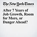 After 7 Years of Job Growth, Room for More, or Danger Ahead? | Ben Casselman