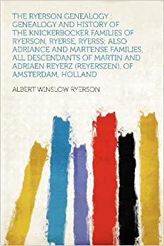 The Ryerson Genealogy: Genealogy and History of the Knickerbocker Families of Ryerson, Ryerse, Ryerss; Also Adriance and Martense Families, All ... Reyerz (Reyerszen), of Amsterdam, Holland