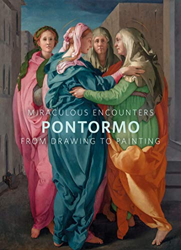 Miraculous Encounters: Pontormo from Drawing to - Painting Florentine Renaissance