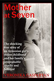 Mother at Seven: The Shocking True Story of an Armenian Girl's Stolen Childhood  and Her Family's Unspeakable, Cruel Betrayal by [Gasparyan, Veronika]