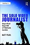 "Matt Pearl, ""The Solo Video Journalist: Doing It All and Doing it Well in TV Multimedia Journalism"" (Focal Press, 2016)"