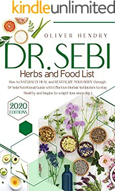 Dr. Sebi Herbs and Food List: How to Naturally Heal and Revitalize your Body through Dr. Sebi Nutritional Guide with Effective Herbal Antibiotics to stay Healthy and begins to Weight Loss since Day 1